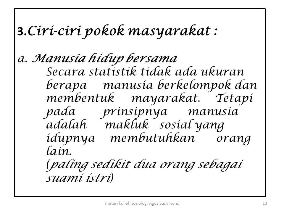 3. Ciri-ciri pokok masyarakat : a. Manusia hidup bersama Secara statistik tidak ada ukuran berapa manusia berkelompok dan membentuk mayarakat. Tetapi