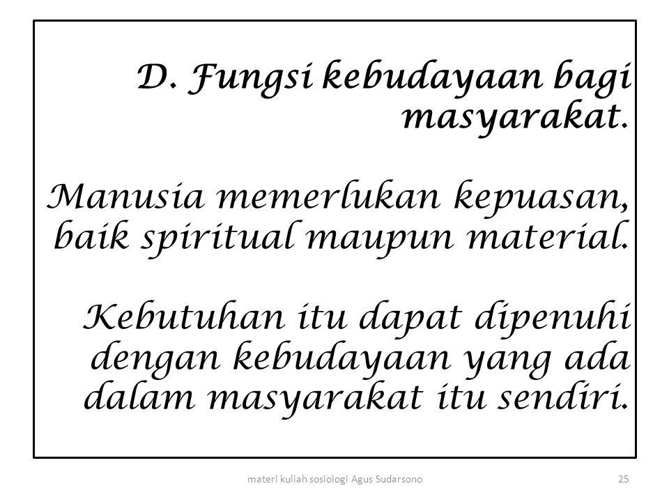 D. Fungsi kebudayaan bagi masyarakat. Manusia memerlukan kepuasan, baik spiritual maupun material. Kebutuhan itu dapat dipenuhi dengan kebudayaan yang