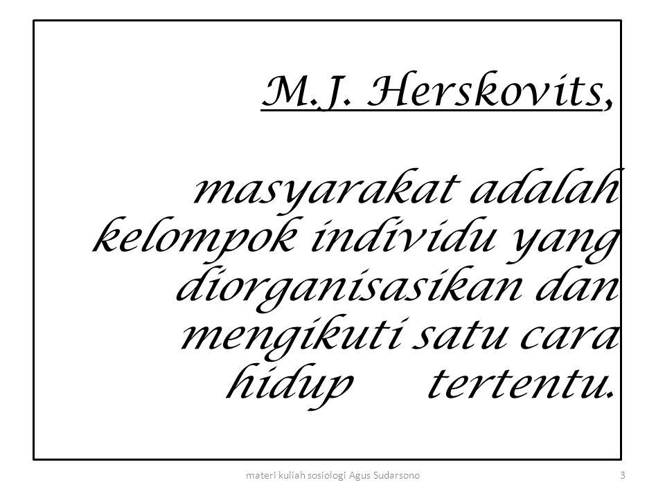 M.J. Herskovits, masyarakat adalah kelompok individu yang diorganisasikan dan mengikuti satu cara hidup tertentu. 3materi kuliah sosiologi Agus Sudars
