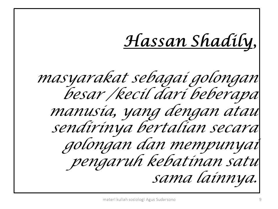 Hassan Shadily, masyarakat sebagai golongan besar /kecil dari beberapa manusia, yang dengan atau sendirinya bertalian secara golongan dan mempunyai pe