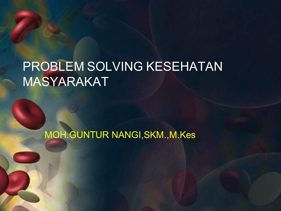 PROBLEM SOLVING KESEHATAN MASYARAKAT MOH.GUNTUR NANGI,SKM.,M.Kes