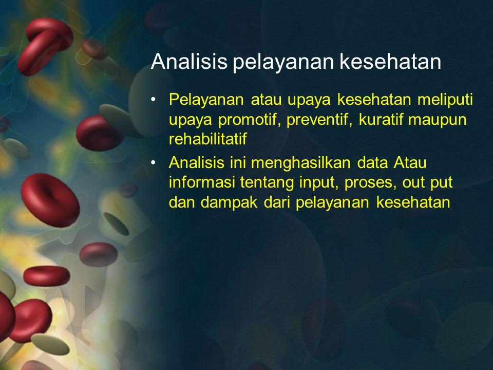Analisis pelayanan kesehatan Pelayanan atau upaya kesehatan meliputi upaya promotif, preventif, kuratif maupun rehabilitatif Analisis ini menghasilkan