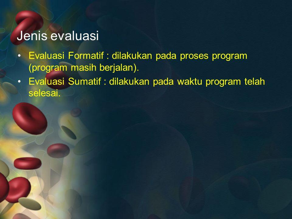 Jenis evaluasi Evaluasi Formatif : dilakukan pada proses program (program masih berjalan). Evaluasi Sumatif : dilakukan pada waktu program telah seles