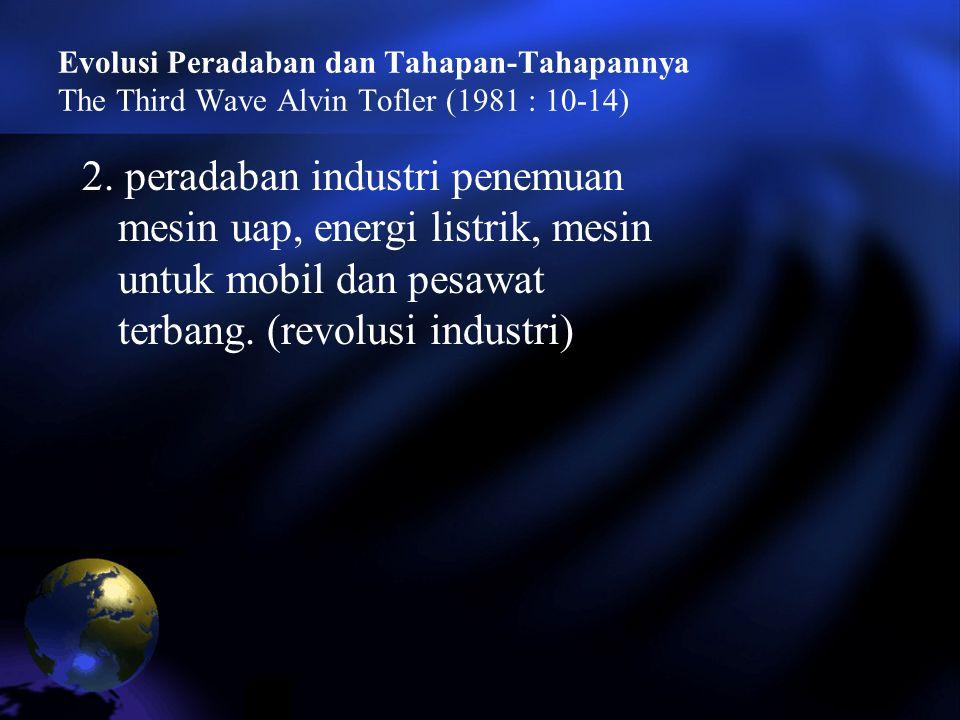 Evolusi Peradaban dan Tahapan-Tahapannya The Third Wave Alvin Tofler (1981 : 10-14) 2. peradaban industri penemuan mesin uap, energi listrik, mesin un