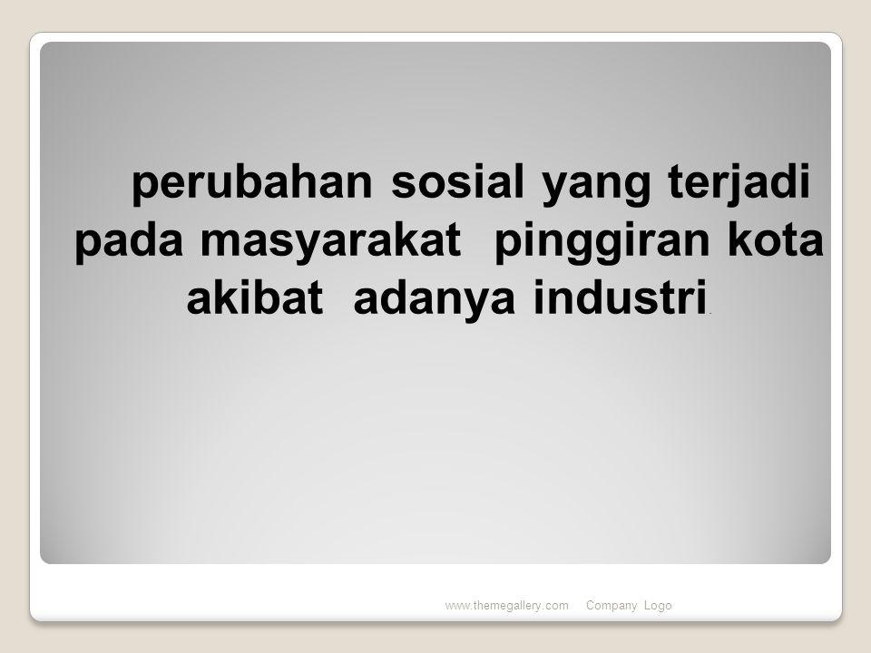 www.themegallery.comCompany Logo perubahan sosial yang terjadi pada masyarakat pinggiran kota akibat adanya industri.