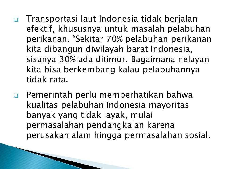" Transportasi laut Indonesia tidak berjalan efektif, khususnya untuk masalah pelabuhan perikanan. ""Sekitar 70% pelabuhan perikanan kita dibangun diwi"