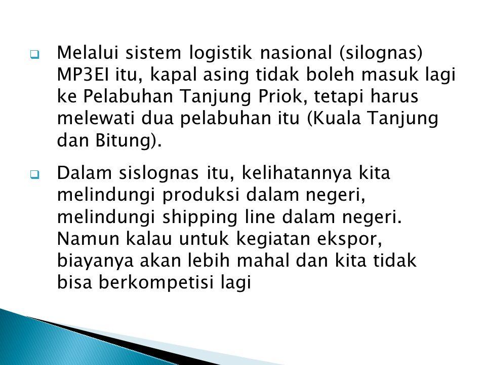  Melalui sistem logistik nasional (silognas) MP3EI itu, kapal asing tidak boleh masuk lagi ke Pelabuhan Tanjung Priok, tetapi harus melewati dua pela