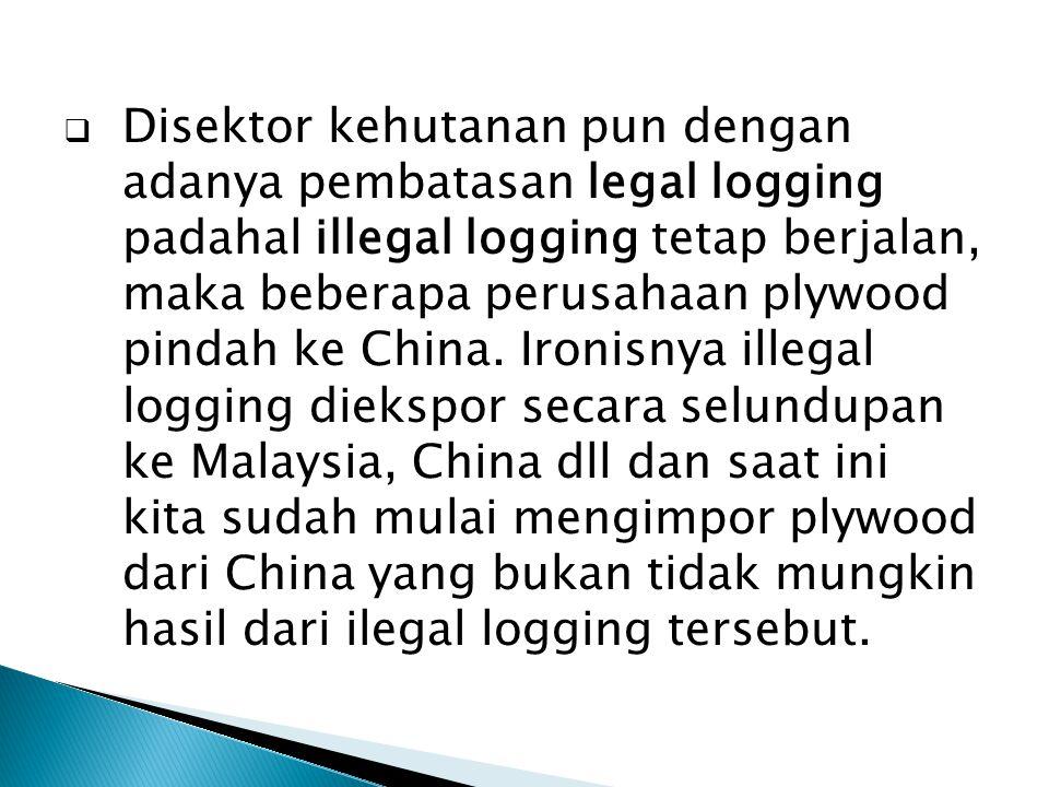  Disektor kehutanan pun dengan adanya pembatasan legal logging padahal illegal logging tetap berjalan, maka beberapa perusahaan plywood pindah ke Chi