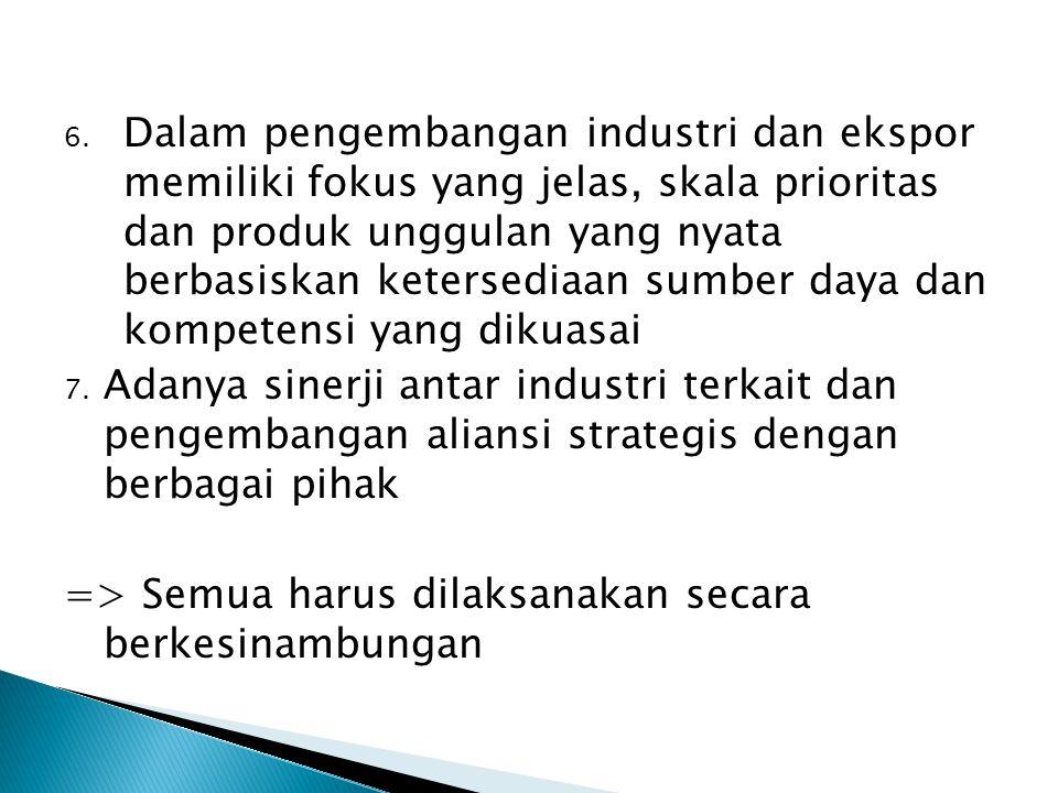 6. Dalam pengembangan industri dan ekspor memiliki fokus yang jelas, skala prioritas dan produk unggulan yang nyata berbasiskan ketersediaan sumber da