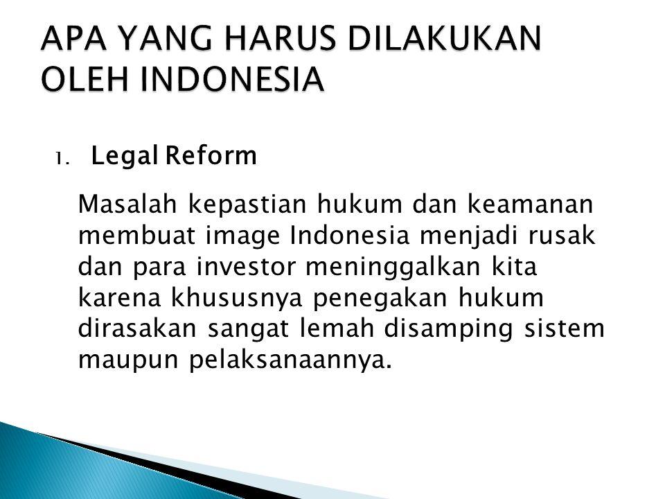 1. Legal Reform Masalah kepastian hukum dan keamanan membuat image Indonesia menjadi rusak dan para investor meninggalkan kita karena khususnya penega