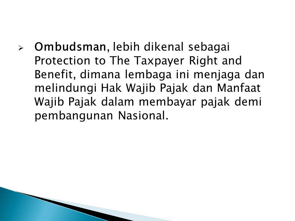  Ombudsman, lebih dikenal sebagai Protection to The Taxpayer Right and Benefit, dimana lembaga ini menjaga dan melindungi Hak Wajib Pajak dan Manfaat