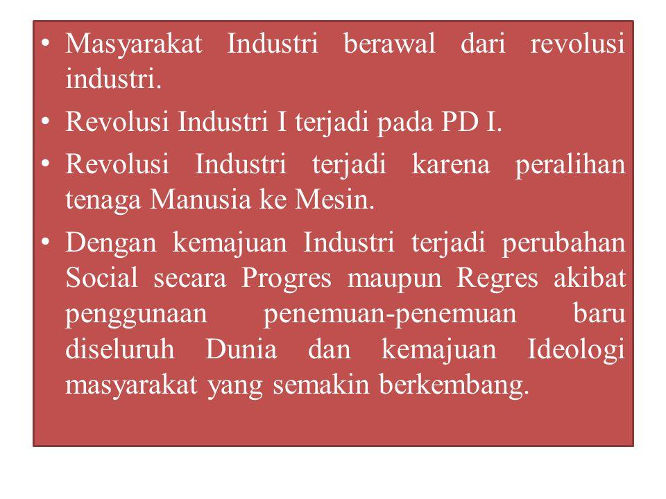 Masyarakat Industri berawal dari revolusi industri. Revolusi Industri I terjadi pada PD I. Revolusi Industri terjadi karena peralihan tenaga Manusia k