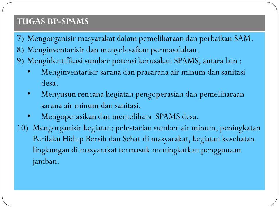 TUGAS BP-SPAMS 7)Mengorganisir masyarakat dalam pemeliharaan dan perbaikan SAM. 8)Menginventarisir dan menyelesaikan permasalahan. 9)Mengidentifikasi