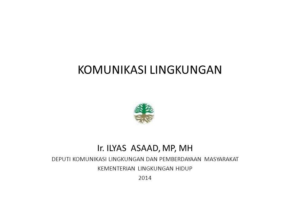 KOMUNIKASI LINGKUNGAN Ir. ILYAS ASAAD, MP, MH DEPUTI KOMUNIKASI LINGKUNGAN DAN PEMBERDAYAAN MASYARAKAT KEMENTERIAN LINGKUNGAN HIDUP 2014
