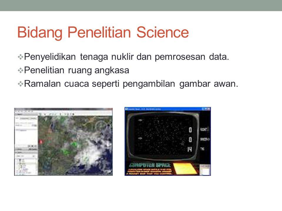 Bidang Penelitian Science  Penyelidikan tenaga nuklir dan pemrosesan data.  Penelitian ruang angkasa  Ramalan cuaca seperti pengambilan gambar awan