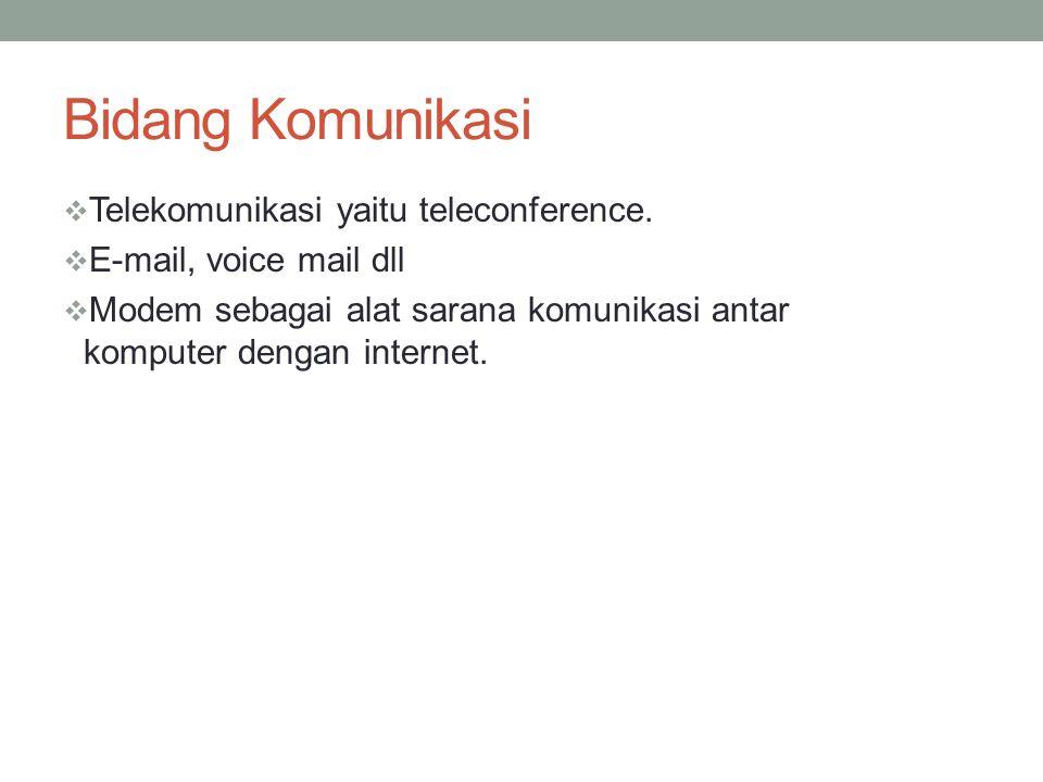 Bidang Komunikasi  Telekomunikasi yaitu teleconference.  E-mail, voice mail dll  Modem sebagai alat sarana komunikasi antar komputer dengan interne