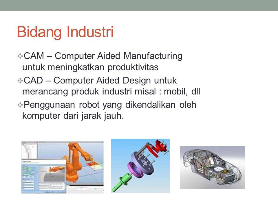 Bidang Industri  CAM – Computer Aided Manufacturing untuk meningkatkan produktivitas  CAD – Computer Aided Design untuk merancang produk industri mi