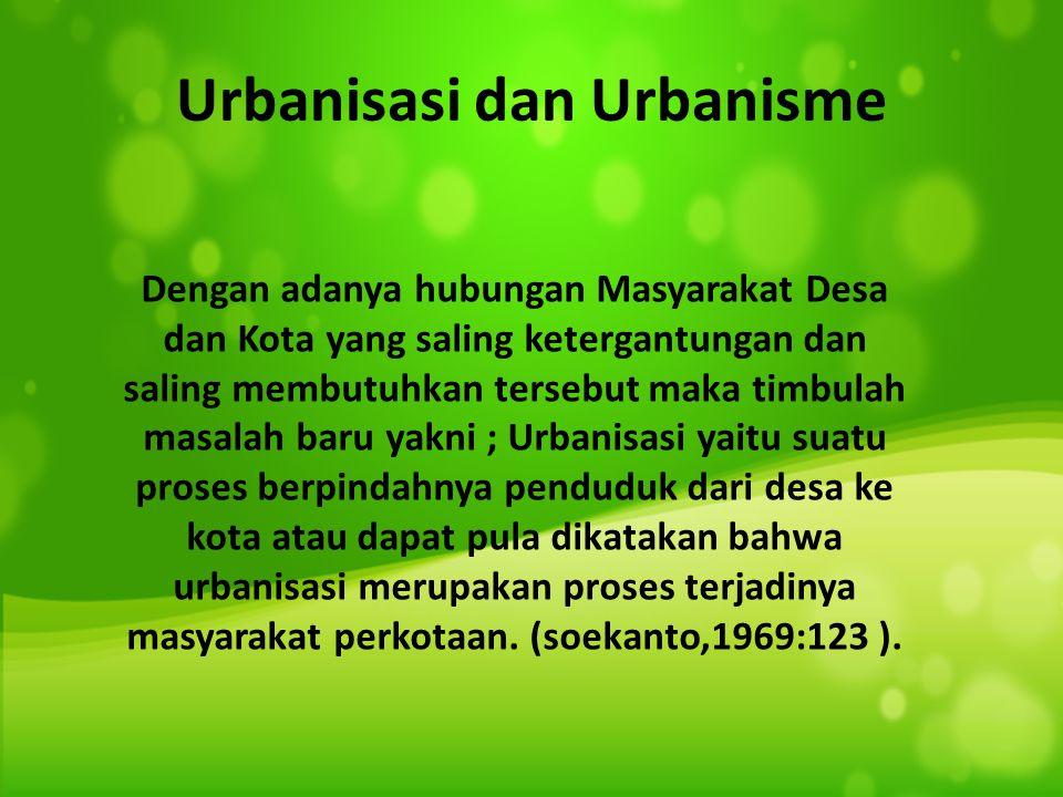Hubungan antara kota dan desa Diantaranya : Urbanisasi dan Urbanisme Desa merupakan sumber tenaga kasar bagi jenis-jenis pekerjaan tertentu di kota ko