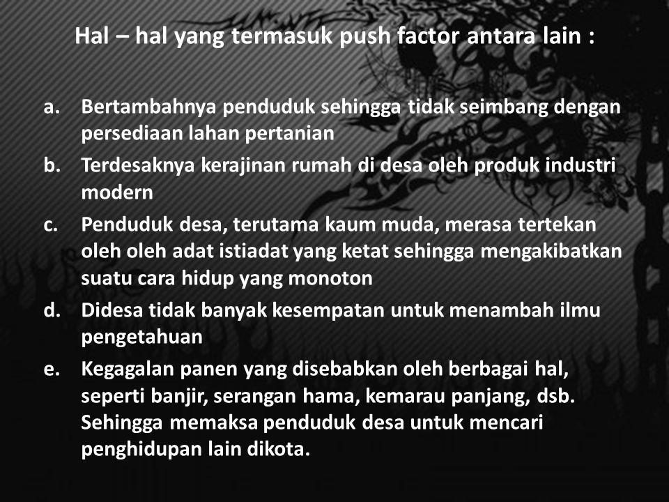 Sebab-sebab Urbanisasi 1.) Faktor-faktor yang mendorong penduduk desa untuk meninggalkan daerah kediamannya (Push factors) 2.) Faktor-faktor yang ada