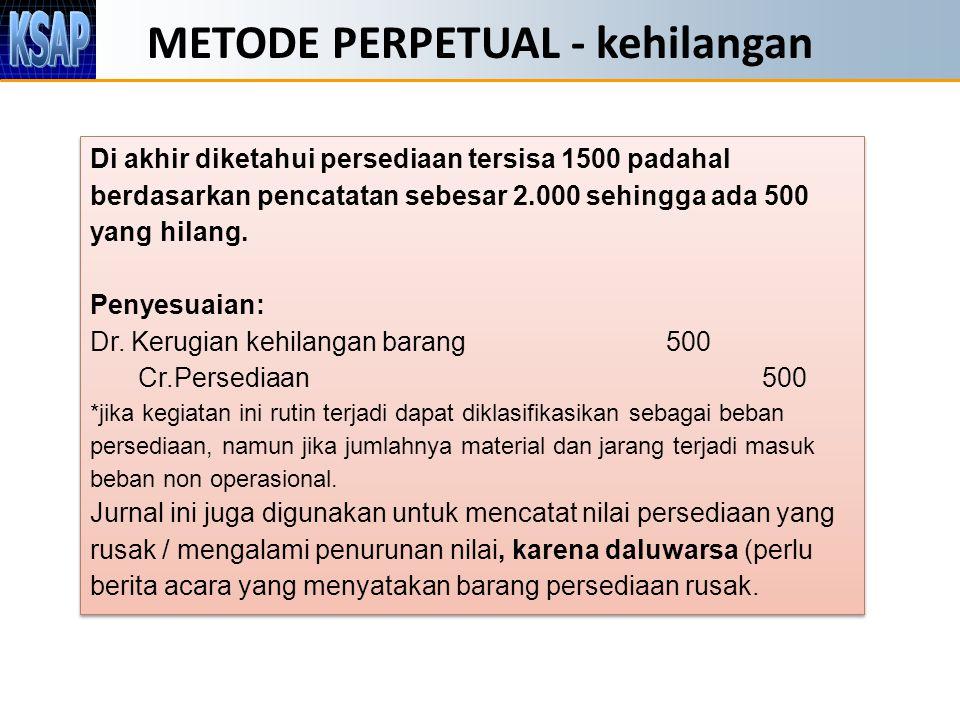 METODE PERPETUAL - kehilangan Di akhir diketahui persediaan tersisa 1500 padahal berdasarkan pencatatan sebesar 2.000 sehingga ada 500 yang hilang.