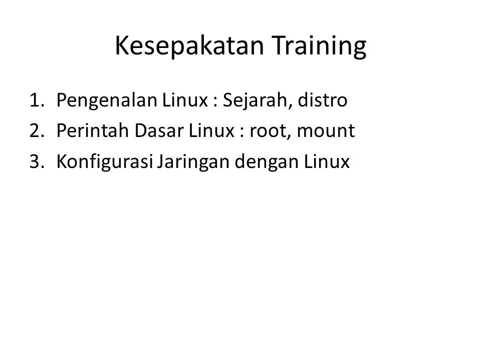 Kesepakatan Training 1.Pengenalan Linux : Sejarah, distro 2.Perintah Dasar Linux : root, mount 3.Konfigurasi Jaringan dengan Linux