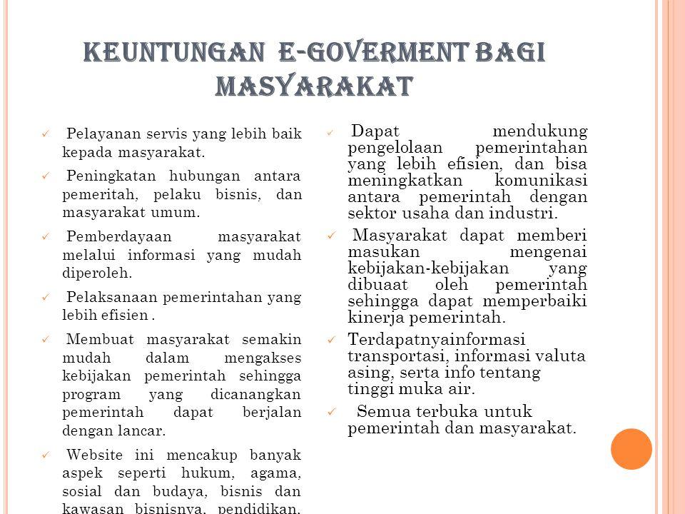 KEUNTUNGAN E-GOVERMENT BAGI MASYARAKAT Pelayanan servis yang lebih baik kepada masyarakat. Peningkatan hubungan antara pemeritah, pelaku bisnis, dan m