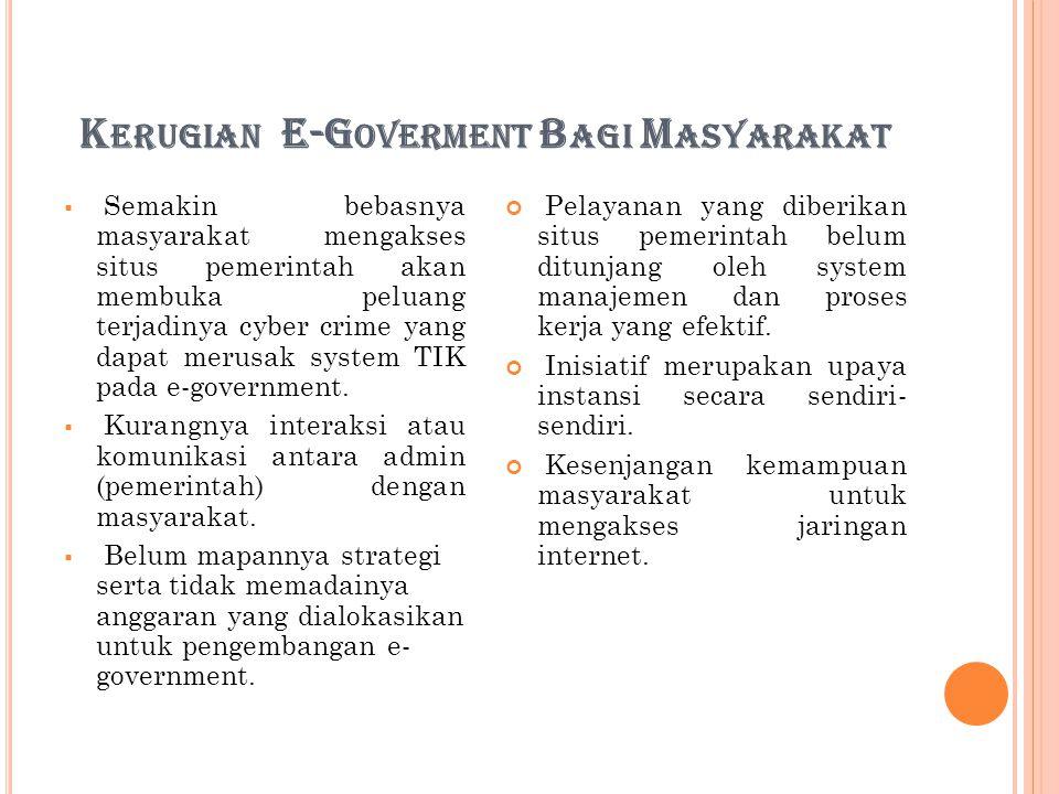 K ERUGIAN E-G OVERMENT B AGI M ASYARAKAT  Semakin bebasnya masyarakat mengakses situs pemerintah akan membuka peluang terjadinya cyber crime yang dapat merusak system TIK pada e-government.