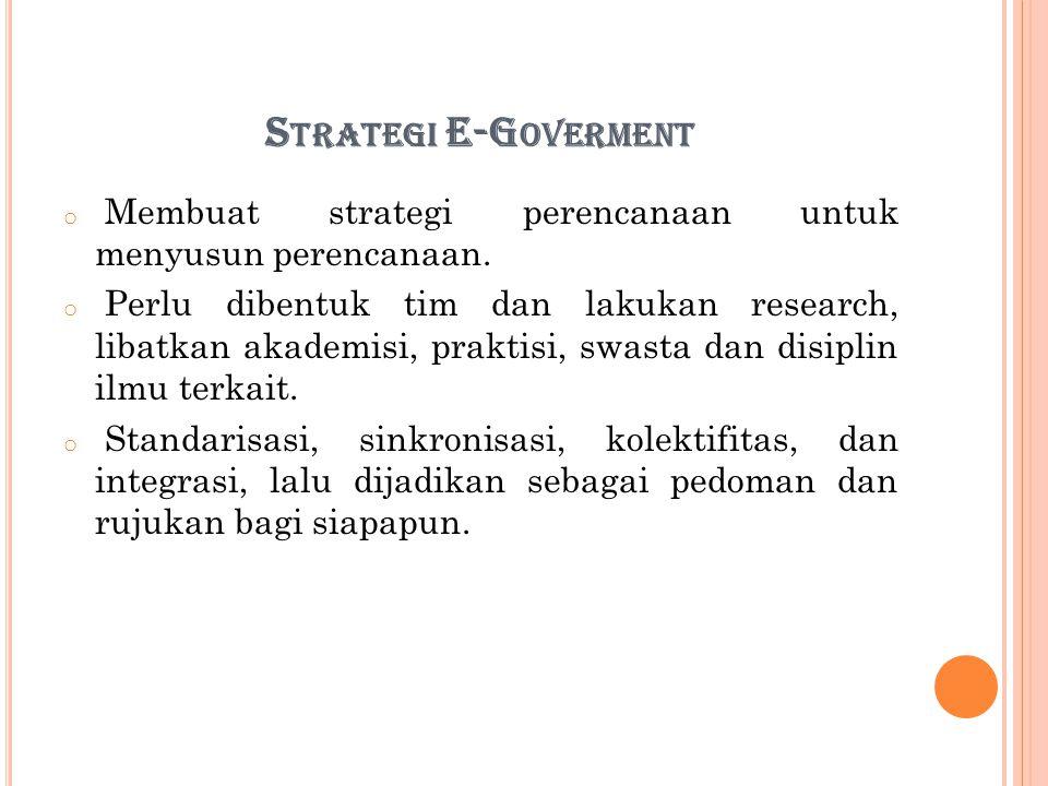 S TRATEGI E-G OVERMENT o Membuat strategi perencanaan untuk menyusun perencanaan. o Perlu dibentuk tim dan lakukan research, libatkan akademisi, prakt
