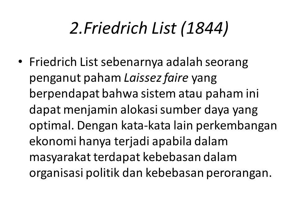 2.Friedrich List (1844) Friedrich List sebenarnya adalah seorang penganut paham Laissez faire yang berpendapat bahwa sistem atau paham ini dapat menja