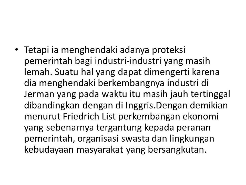 Tetapi ia menghendaki adanya proteksi pemerintah bagi industri-industri yang masih lemah. Suatu hal yang dapat dimengerti karena dia menghendaki berke