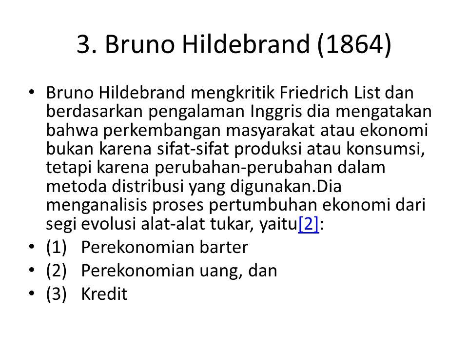 3. Bruno Hildebrand (1864) Bruno Hildebrand mengkritik Friedrich List dan berdasarkan pengalaman Inggris dia mengatakan bahwa perkembangan masyarakat