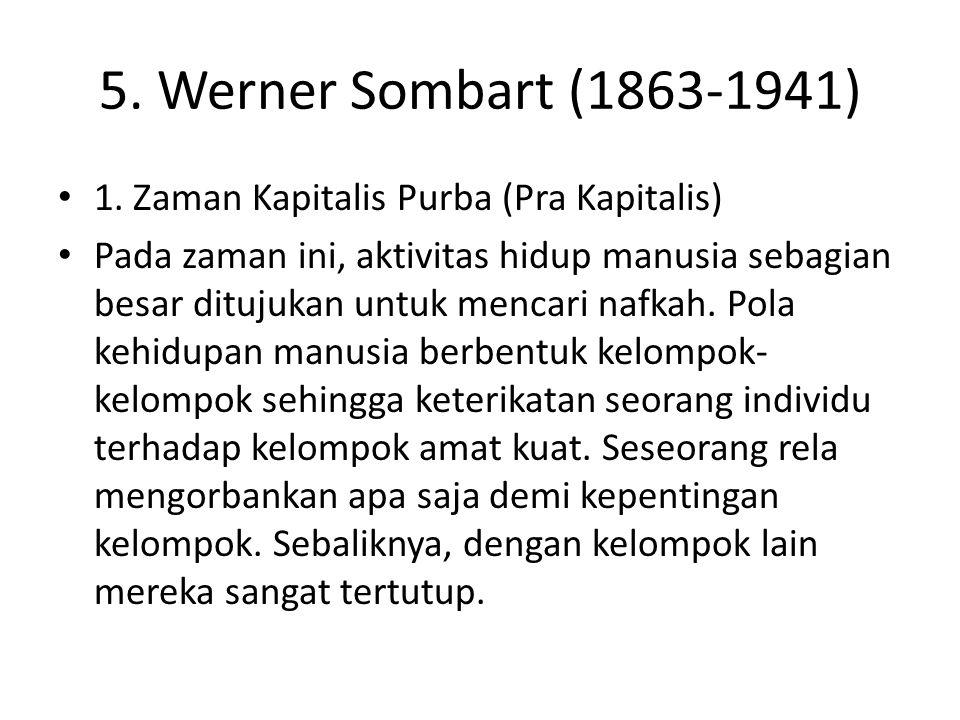 5. Werner Sombart (1863-1941) 1. Zaman Kapitalis Purba (Pra Kapitalis) Pada zaman ini, aktivitas hidup manusia sebagian besar ditujukan untuk mencari