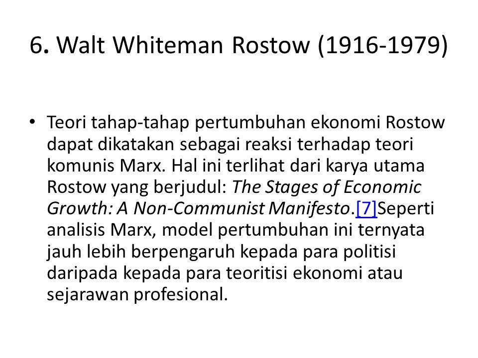 6. Walt Whiteman Rostow (1916-1979) Teori tahap-tahap pertumbuhan ekonomi Rostow dapat dikatakan sebagai reaksi terhadap teori komunis Marx. Hal ini t