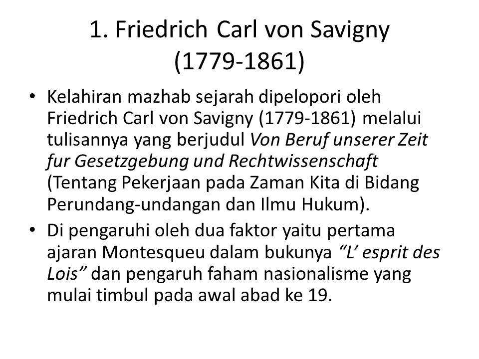 1. Friedrich Carl von Savigny (1779-1861) Kelahiran mazhab sejarah dipelopori oleh Friedrich Carl von Savigny (1779-1861) melalui tulisannya yang berj