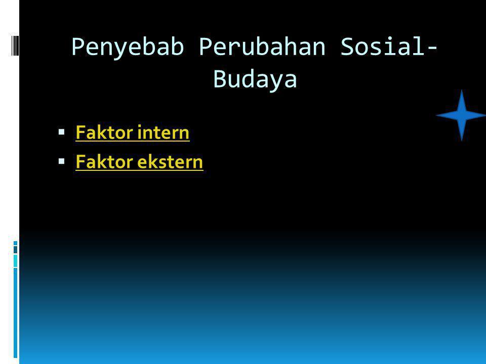 Penyebab Perubahan Sosial- Budaya  Faktor intern Faktor intern  Faktor ekstern Faktor ekstern