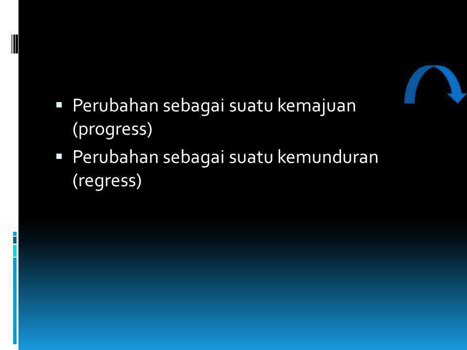  Perubahan sebagai suatu kemajuan (progress)  Perubahan sebagai suatu kemunduran (regress)