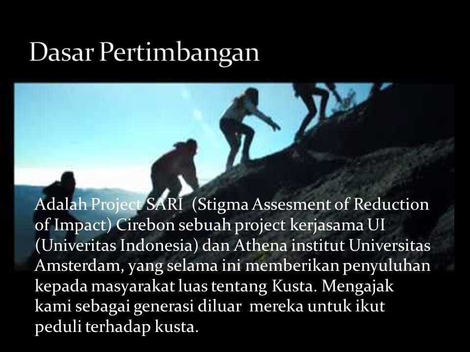 Adalah Project SARI (Stigma Assesment of Reduction of Impact) Cirebon sebuah project kerjasama UI (Univeritas Indonesia) dan Athena institut Universitas Amsterdam, yang selama ini memberikan penyuluhan kepada masyarakat luas tentang Kusta.