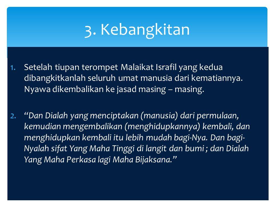 1.Setelah kebangkitan, semua umat manusia akan berkumpul di padang Mahsyar menunggu perhitungan (hisab) amal perbuatan mereka di dunia.