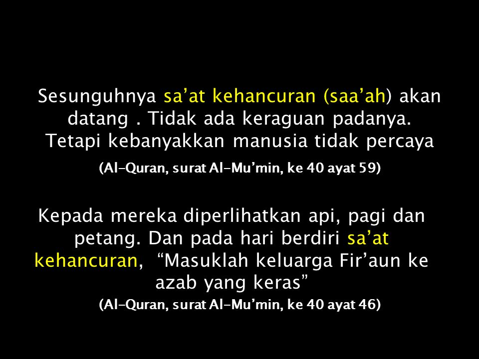 "Manusia akan bertanya kepada mu dari sa'at kehancuran (saa'ah). Katakan: ""Ilmunya di sisi Allah"". Dan apa engkau tahu, barangkali sa'at kehancuran itu"