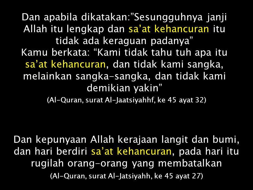 Bukankah mereka tidak menunggu Melainkan sa'at kehancuran yang datang kepada mereka dengan mendadak, padahal mereka tidak sadar ? (Al-Quran, surat Az-