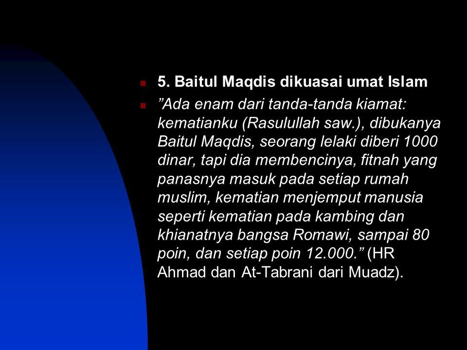 """5. Baitul Maqdis dikuasai umat Islam """"Ada enam dari tanda-tanda kiamat: kematianku (Rasulullah saw.), dibukanya Baitul Maqdis, seorang lelaki diberi 1"""