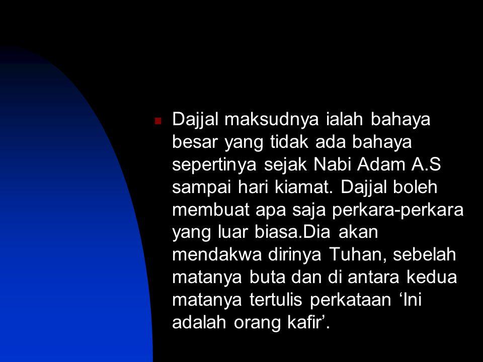 Dajjal maksudnya ialah bahaya besar yang tidak ada bahaya sepertinya sejak Nabi Adam A.S sampai hari kiamat.