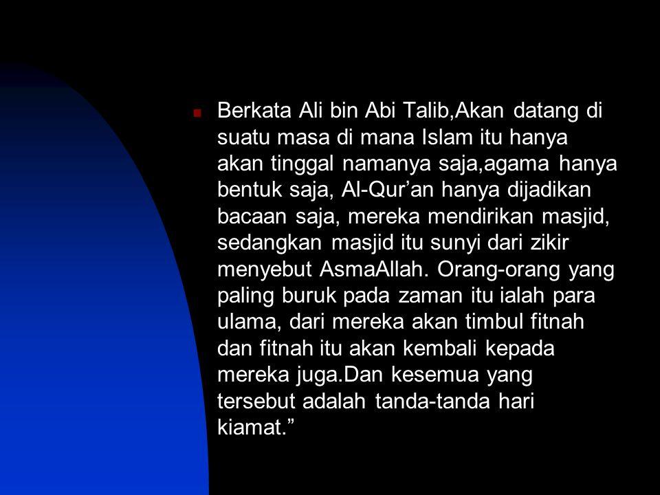 Berkata Ali bin Abi Talib,Akan datang di suatu masa di mana Islam itu hanya akan tinggal namanya saja,agama hanya bentuk saja, Al-Qur'an hanya dijadikan bacaan saja, mereka mendirikan masjid, sedangkan masjid itu sunyi dari zikir menyebut AsmaAllah.