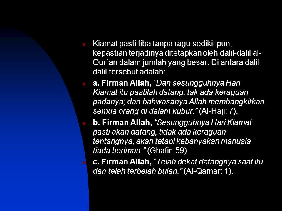 Kiamat pasti tiba tanpa ragu sedikit pun, kepastian terjadinya ditetapkan oleh dalil-dalil al- Qur`an dalam jumlah yang besar.