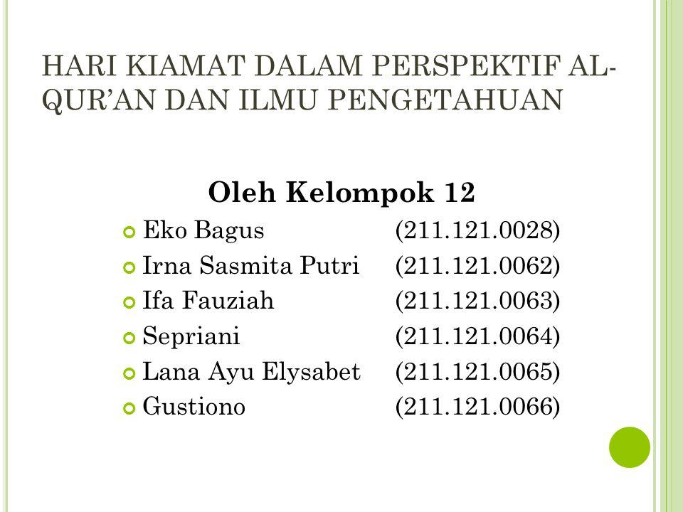 HARI KIAMAT DALAM PERSPEKTIF AL- QUR'AN DAN ILMU PENGETAHUAN Oleh Kelompok 12 Eko Bagus (211.121.0028) Irna Sasmita Putri (211.121.0062) Ifa Fauziah (