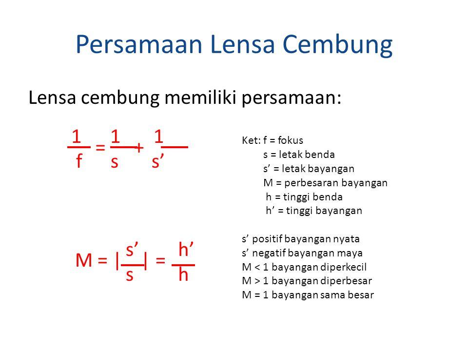 Persamaan Lensa Cembung Lensa cembung memiliki persamaan: = + 1 1 1 f s s' M = | | = s' s h' h Ket: f = fokus s = letak benda s' = letak bayangan M = perbesaran bayangan h = tinggi benda h' = tinggi bayangan s' positif bayangan nyata s' negatif bayangan maya M < 1 bayangan diperkecil M > 1 bayangan diperbesar M = 1 bayangan sama besar