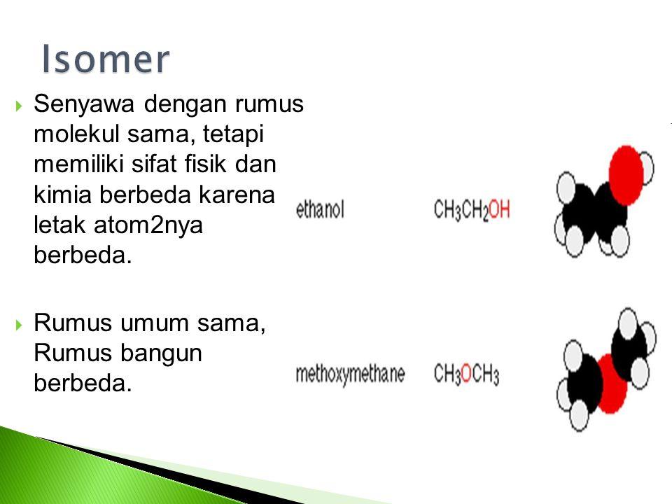 Senyawa dengan rumus molekul sama, tetapi memiliki sifat fisik dan kimia berbeda karena letak atom2nya berbeda.