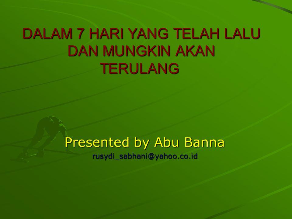 DALAM 7 HARI YANG TELAH LALU DAN MUNGKIN AKAN TERULANG DALAM 7 HARI YANG TELAH LALU DAN MUNGKIN AKAN TERULANG Presented by Abu Banna rusydi_sabhani@ya