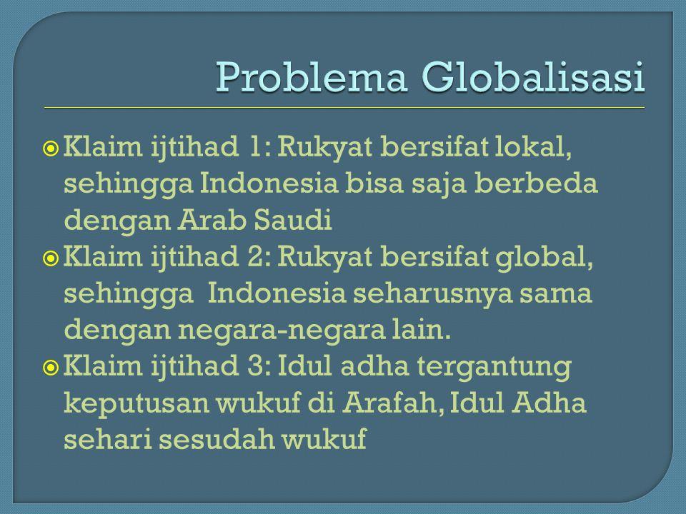  Klaim ijtihad 1: Rukyat bersifat lokal, sehingga Indonesia bisa saja berbeda dengan Arab Saudi  Klaim ijtihad 2: Rukyat bersifat global, sehingga I