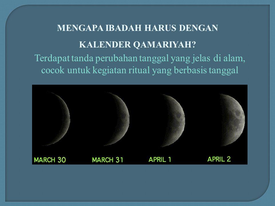 MENGAPA IBADAH HARUS DENGAN KALENDER QAMARIYAH? Terdapat tanda perubahan tanggal yang jelas di alam, cocok untuk kegiatan ritual yang berbasis tanggal